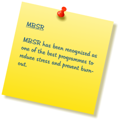 MBSR  MBSR has been recognised as one of the best programmes to reduce stress and prevent burn-out.